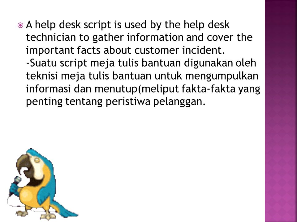  A help desk script is used by the help desk technician to gather information and cover the important facts about customer incident.