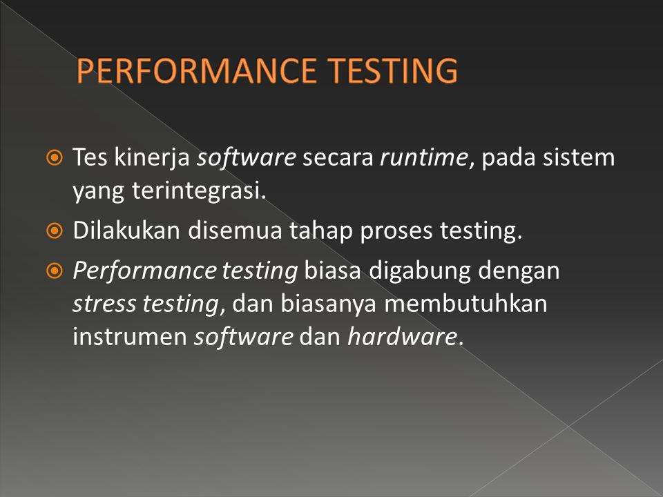  Tes kinerja software secara runtime, pada sistem yang terintegrasi.  Dilakukan disemua tahap proses testing.  Performance testing biasa digabung d