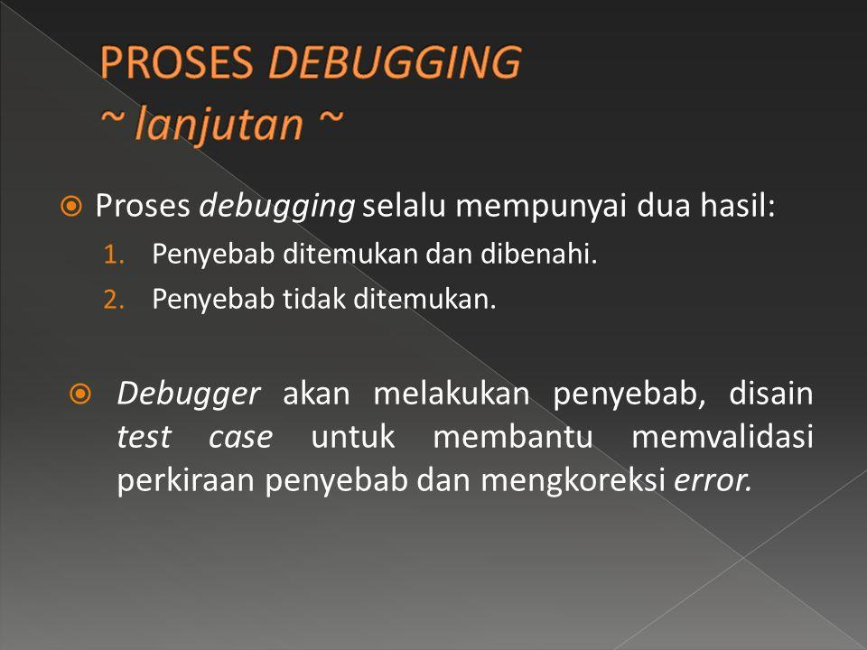  Proses debugging selalu mempunyai dua hasil: 1. Penyebab ditemukan dan dibenahi. 2. Penyebab tidak ditemukan.  Debugger akan melakukan penyebab, di