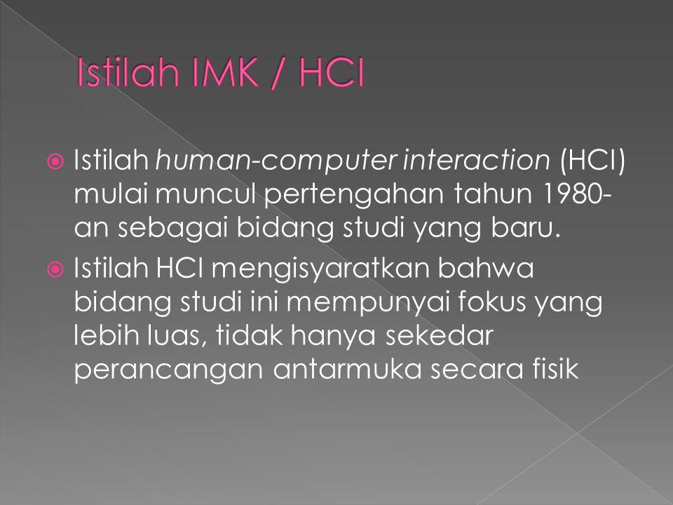  Istilah human-computer interaction (HCI) mulai muncul pertengahan tahun 1980- an sebagai bidang studi yang baru.  Istilah HCI mengisyaratkan bahwa