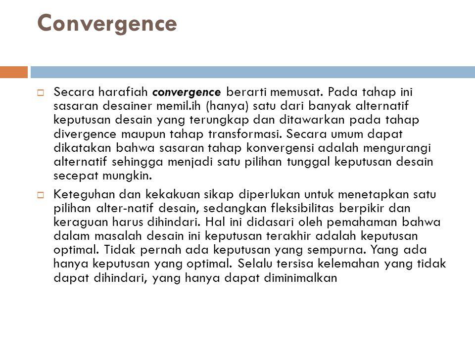 Convergence  Secara harafiah convergence berarti memusat. Pada tahap ini sasaran desainer memil.ih (hanya) satu dari banyak alternatif keputusan desa