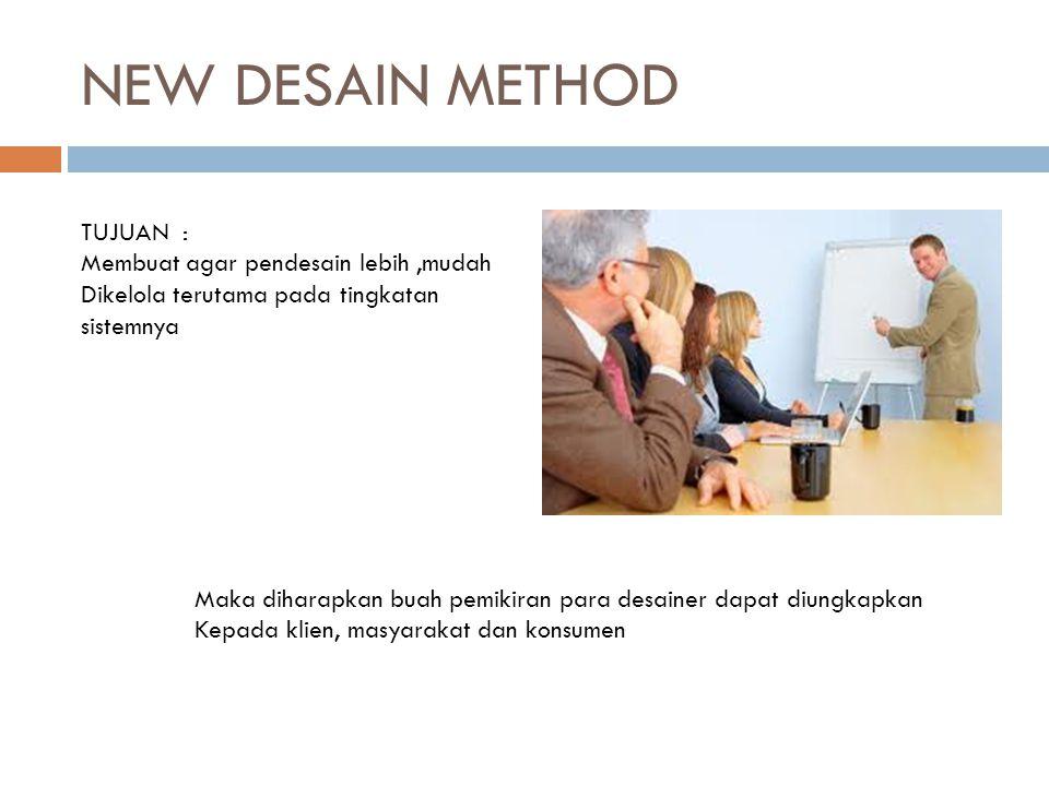 NEW DESAIN METHOD TUJUAN : Membuat agar pendesain lebih,mudah Dikelola terutama pada tingkatan sistemnya Maka diharapkan buah pemikiran para desainer