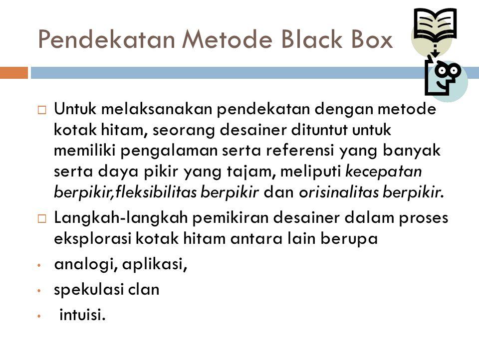 Pendekatan Metode Black Box  Untuk melaksanakan pendekatan dengan metode kotak hitam, seorang desainer dituntut untuk memiliki pengalaman serta refer