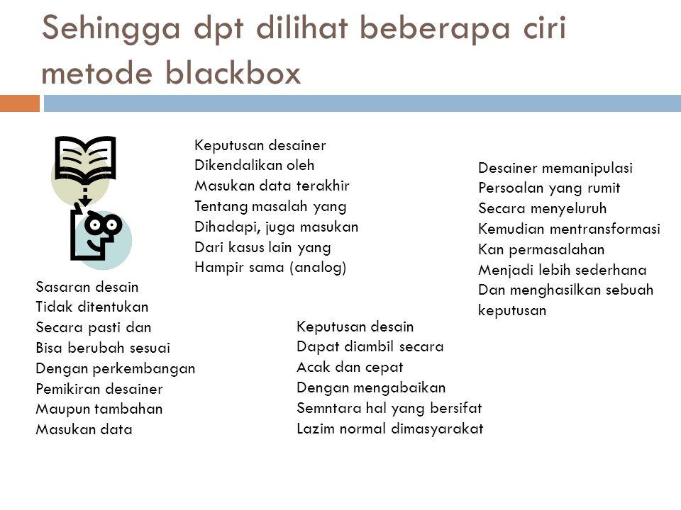 Sehingga dpt dilihat beberapa ciri metode blackbox Sasaran desain Tidak ditentukan Secara pasti dan Bisa berubah sesuai Dengan perkembangan Pemikiran