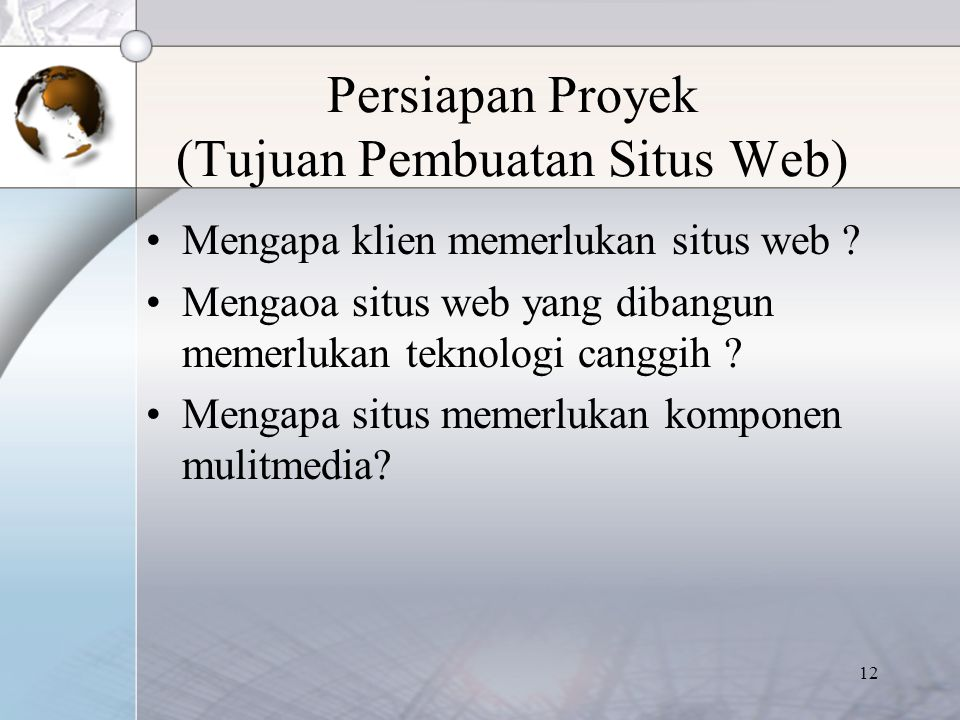 12 Persiapan Proyek (Tujuan Pembuatan Situs Web) Mengapa klien memerlukan situs web ? Mengaoa situs web yang dibangun memerlukan teknologi canggih ? M