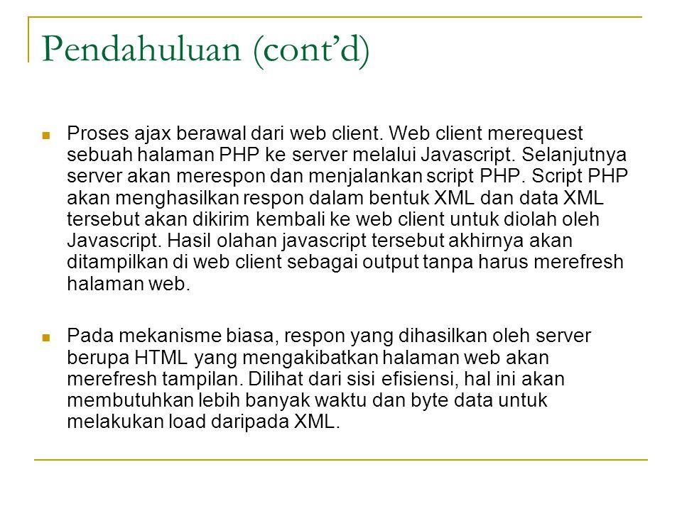 Pendahuluan (cont'd) Proses ajax berawal dari web client. Web client merequest sebuah halaman PHP ke server melalui Javascript. Selanjutnya server aka