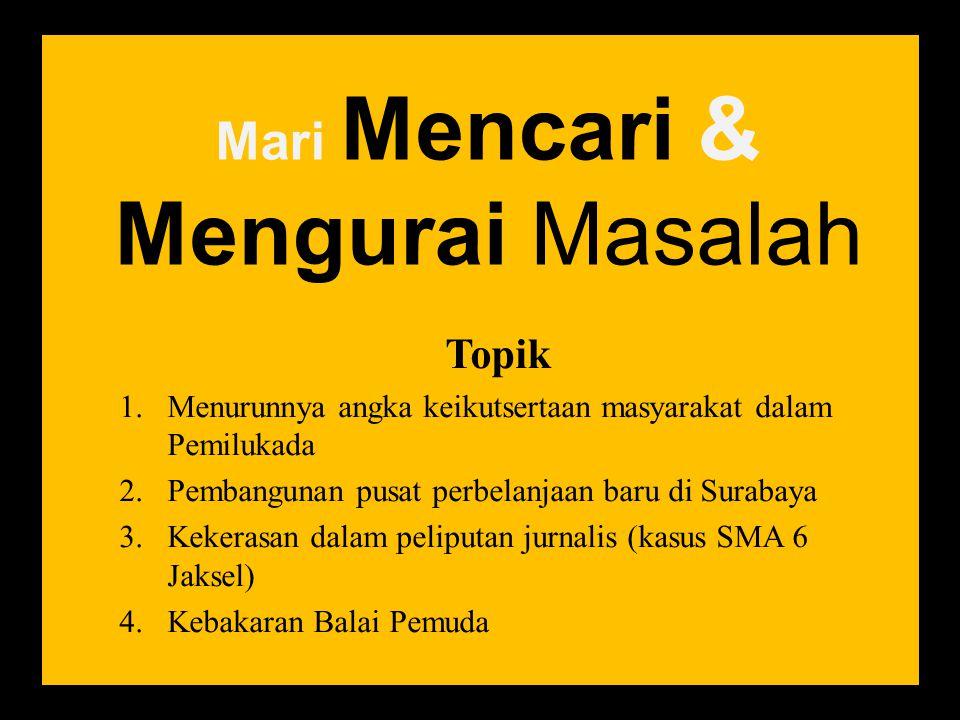 Mari Mencari & Mengurai Masalah Topik 1.Menurunnya angka keikutsertaan masyarakat dalam Pemilukada 2.Pembangunan pusat perbelanjaan baru di Surabaya 3.Kekerasan dalam peliputan jurnalis (kasus SMA 6 Jaksel) 4.Kebakaran Balai Pemuda