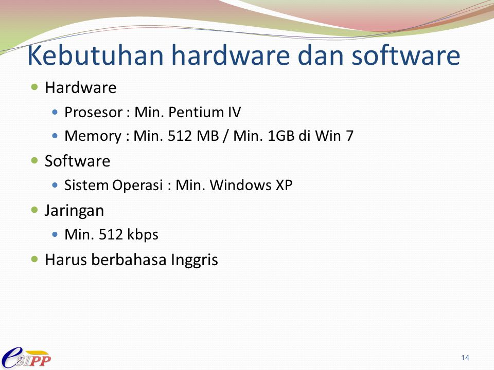 Kebutuhan hardware dan software Hardware Prosesor : Min. Pentium IV Memory : Min. 512 MB / Min. 1GB di Win 7 Software Sistem Operasi : Min. Windows XP