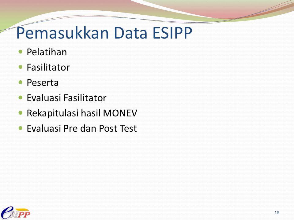 Pemasukkan Data ESIPP Pelatihan Fasilitator Peserta Evaluasi Fasilitator Rekapitulasi hasil MONEV Evaluasi Pre dan Post Test 18