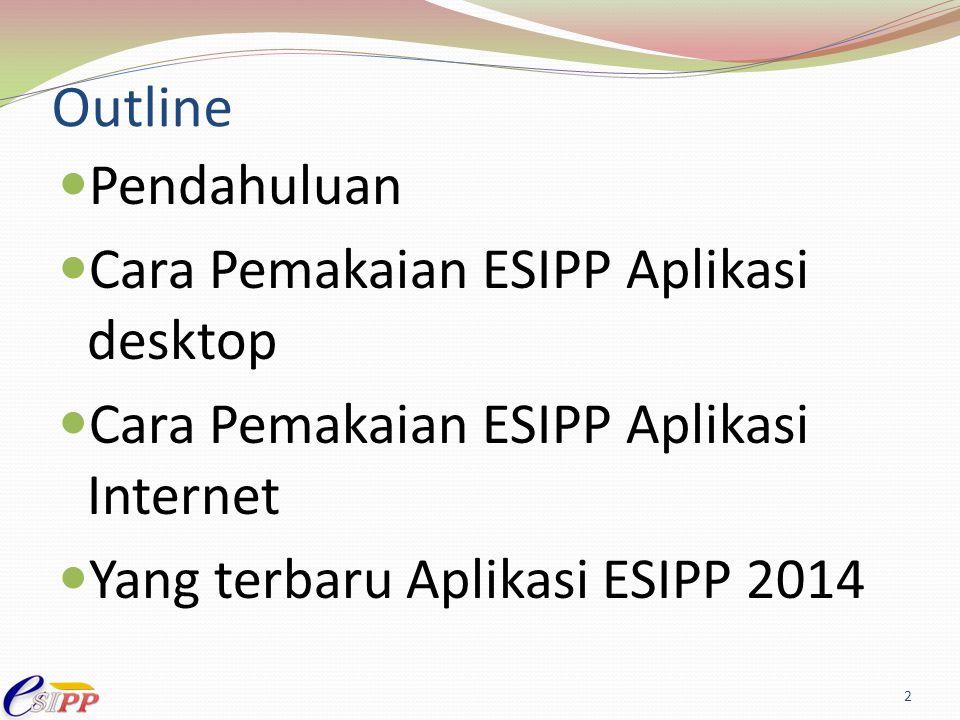 Outline Pendahuluan Cara Pemakaian ESIPP Aplikasi desktop Cara Pemakaian ESIPP Aplikasi Internet Yang terbaru Aplikasi ESIPP 2014 2
