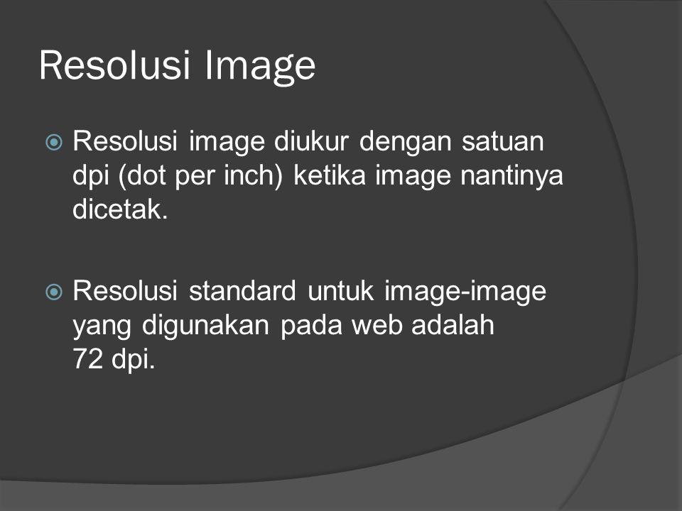 Resolusi Image  Resolusi image diukur dengan satuan dpi (dot per inch) ketika image nantinya dicetak.  Resolusi standard untuk image-image yang digu
