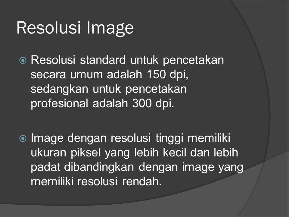 Resolusi Image  Resolusi standard untuk pencetakan secara umum adalah 150 dpi, sedangkan untuk pencetakan profesional adalah 300 dpi.  Image dengan