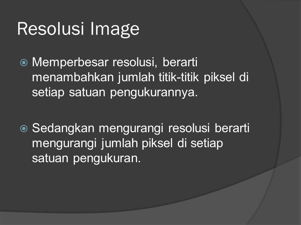 Resolusi Image  Memperbesar resolusi, berarti menambahkan jumlah titik-titik piksel di setiap satuan pengukurannya.  Sedangkan mengurangi resolusi b