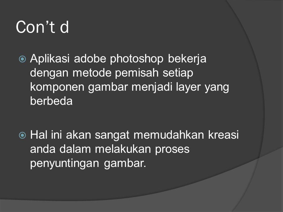 Con't d  Aplikasi adobe photoshop bekerja dengan metode pemisah setiap komponen gambar menjadi layer yang berbeda  Hal ini akan sangat memudahkan kr