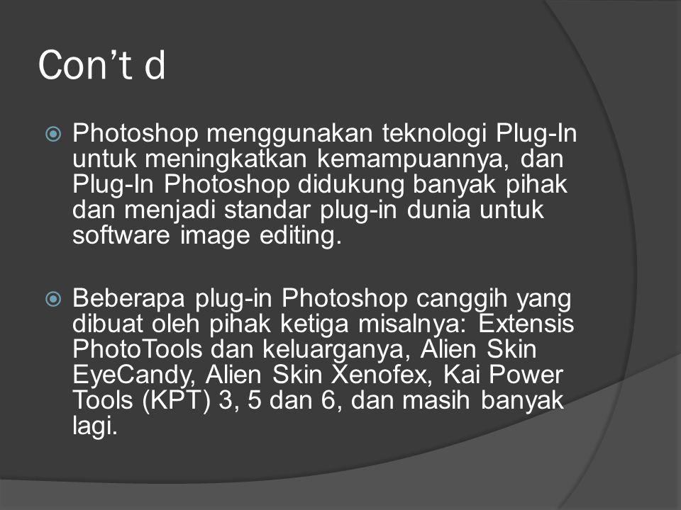 Con't d  Photoshop menggunakan teknologi Plug-In untuk meningkatkan kemampuannya, dan Plug-In Photoshop didukung banyak pihak dan menjadi standar plu