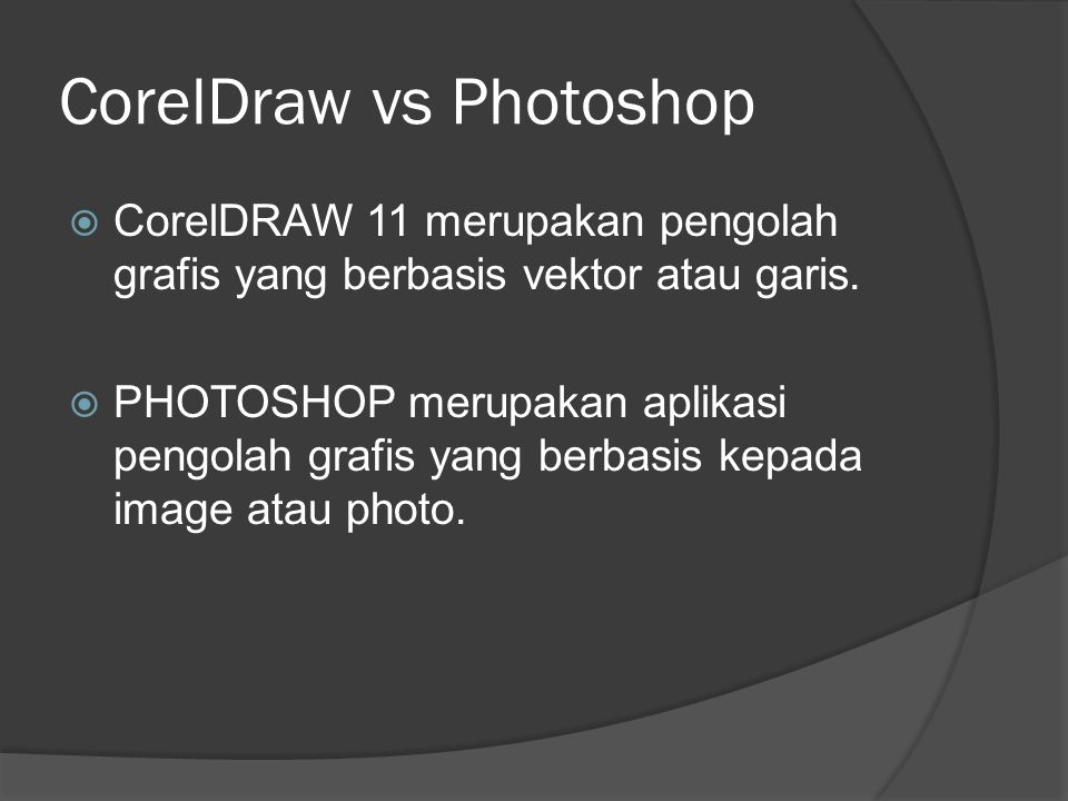 CorelDraw vs Photoshop  CorelDRAW 11 merupakan pengolah grafis yang berbasis vektor atau garis.  PHOTOSHOP merupakan aplikasi pengolah grafis yang b
