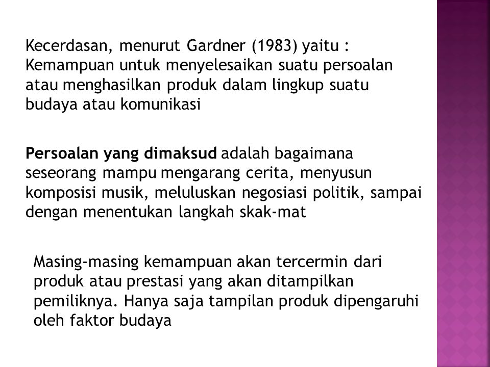 Kecerdasan, menurut Gardner (1983) yaitu : Kemampuan untuk menyelesaikan suatu persoalan atau menghasilkan produk dalam lingkup suatu budaya atau komu