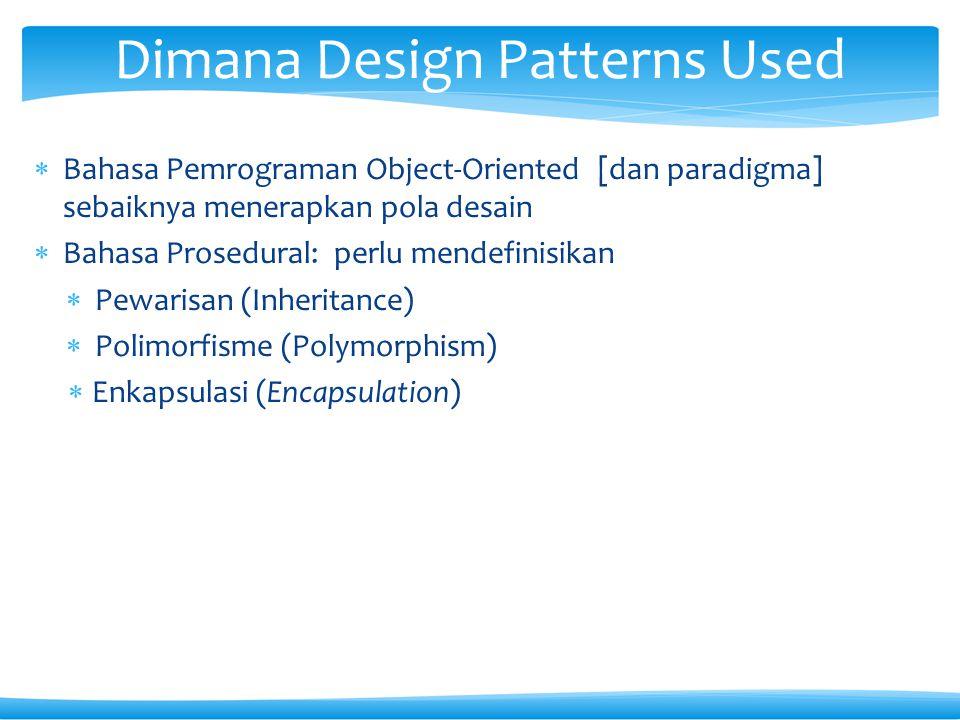  Bahasa Pemrograman Object-Oriented [dan paradigma] sebaiknya menerapkan pola desain  Bahasa Prosedural: perlu mendefinisikan  Pewarisan (Inheritance)  Polimorfisme (Polymorphism)  Enkapsulasi (Encapsulation) Dimana Design Patterns Used