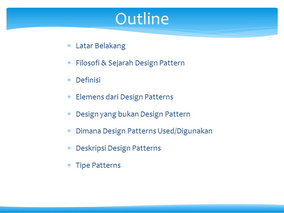 Outline  Latar Belakang  Filosofi & Sejarah Design Pattern  Definisi  Elemens dari Design Patterns  Design yang bukan Design Pattern  Dimana Des