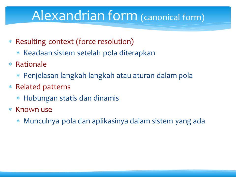  Resulting context (force resolution)  Keadaan sistem setelah pola diterapkan  Rationale  Penjelasan langkah-langkah atau aturan dalam pola  Related patterns  Hubungan statis dan dinamis  Known use  Munculnya pola dan aplikasinya dalam sistem yang ada Alexandrian form (canonical form)