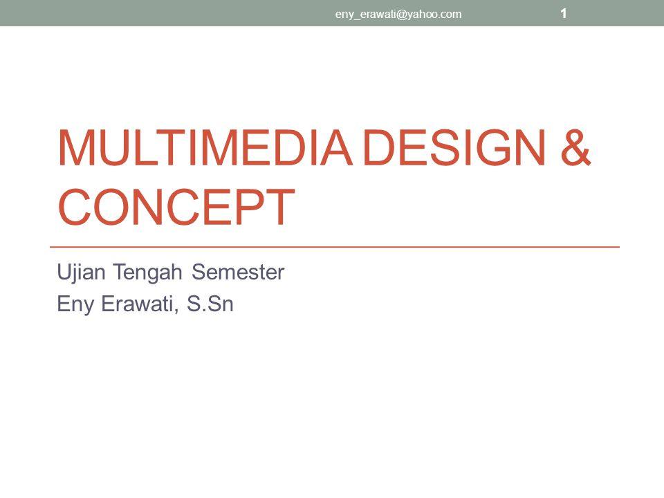 MULTIMEDIA DESIGN & CONCEPT Ujian Tengah Semester Eny Erawati, S.Sn eny_erawati@yahoo.com 1
