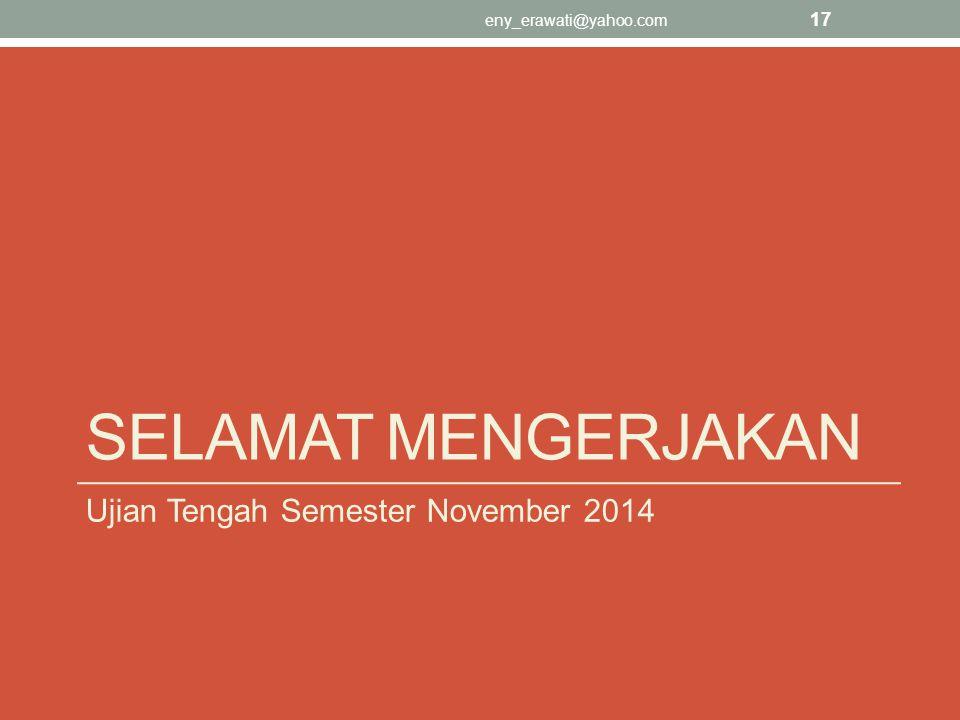 SELAMAT MENGERJAKAN Ujian Tengah Semester November 2014 eny_erawati@yahoo.com 17