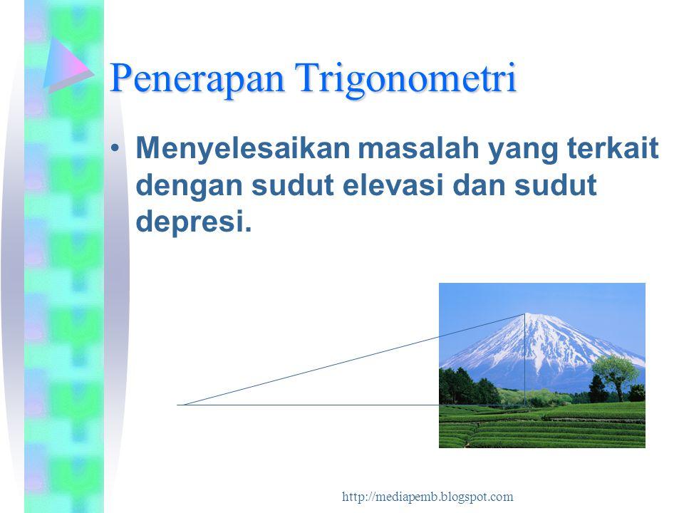 http://mediapemb.blogspot.com Penerapan Trigonometri Menyelesaikan masalah yang terkait dengan sudut elevasi dan sudut depresi.