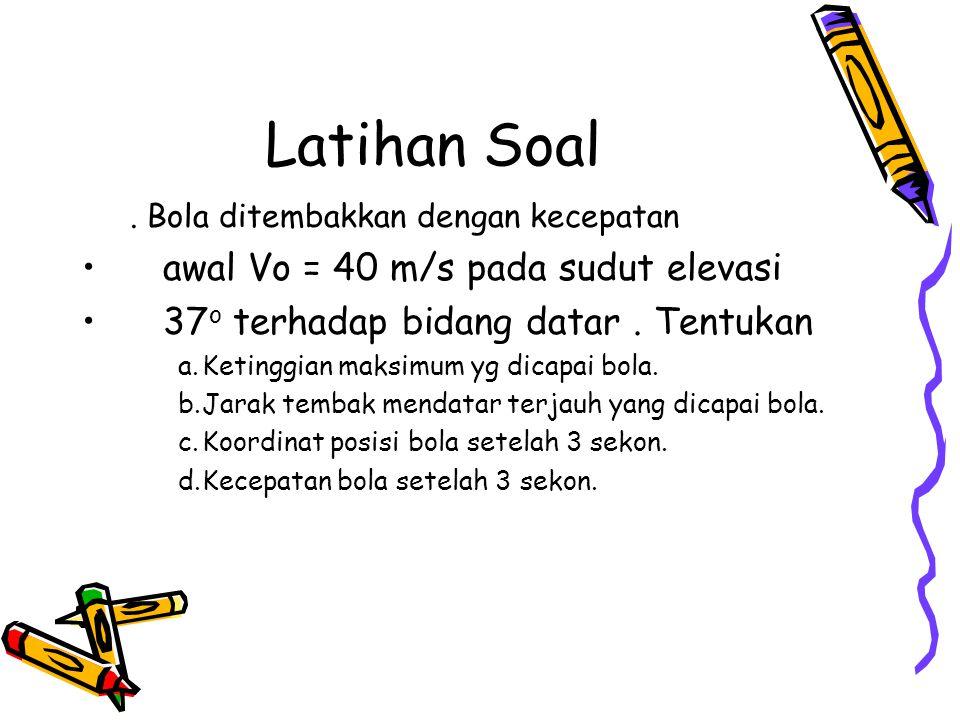 Latihan Soal. Bola ditembakkan dengan kecepatan awal Vo = 40 m/s pada sudut elevasi 37 o terhadap bidang datar. Tentukan a.Ketinggian maksimum yg dica