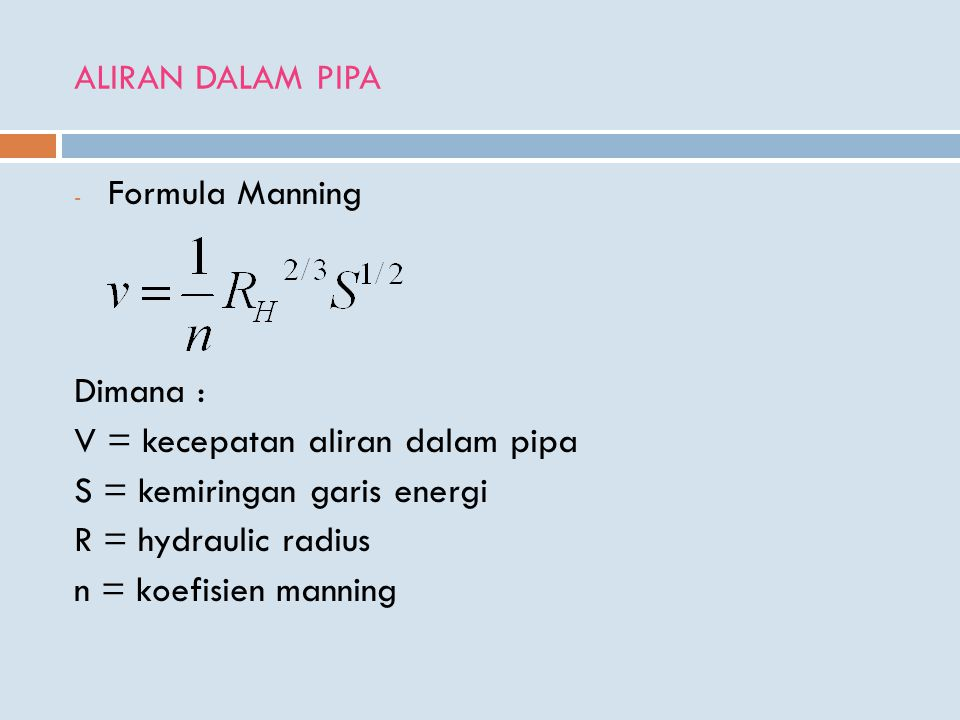 ALIRAN DALAM PIPA - Formula Manning Dimana : V = kecepatan aliran dalam pipa S = kemiringan garis energi R = hydraulic radius n = koefisien manning