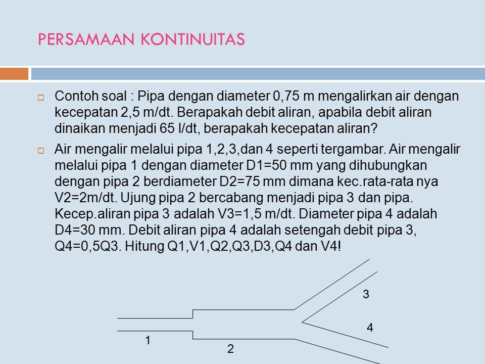  Contoh soal : Pipa dengan diameter 0,75 m mengalirkan air dengan kecepatan 2,5 m/dt. Berapakah debit aliran, apabila debit aliran dinaikan menjadi 6