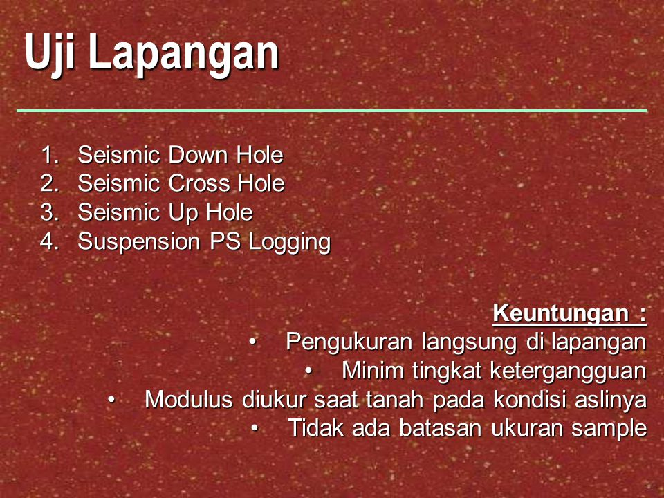 Uji Lapangan 1.Seismic Down Hole 2.Seismic Cross Hole 3.Seismic Up Hole 4.Suspension PS Logging Keuntungan : Pengukuran langsung di lapanganPengukuran
