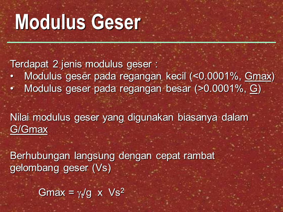 Modulus Geser Terdapat 2 jenis modulus geser : Modulus geser pada regangan kecil (<0.0001%, Gmax)Modulus geser pada regangan kecil (<0.0001%, Gmax) Modulus geser pada regangan besar (>0.0001%, G)Modulus geser pada regangan besar (>0.0001%, G) Nilai modulus geser yang digunakan biasanya dalam G/Gmax Berhubungan langsung dengan cepat rambat gelombang geser (Vs) Gmax =  t /g x Vs 2