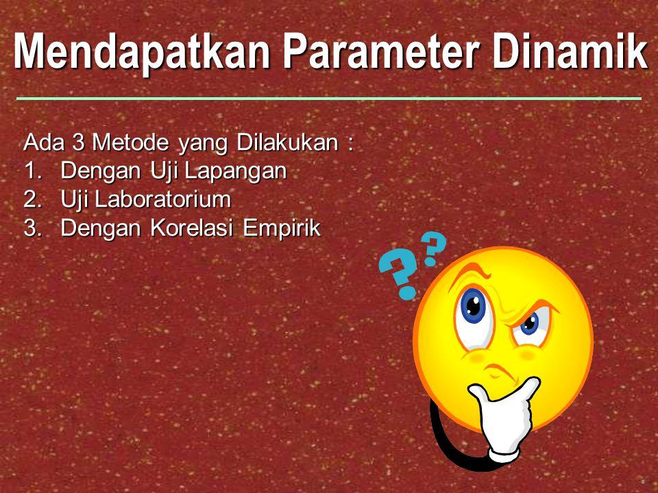 Mendapatkan Parameter Dinamik Ada 3 Metode yang Dilakukan : 1.Dengan Uji Lapangan 2.Uji Laboratorium 3.Dengan Korelasi Empirik