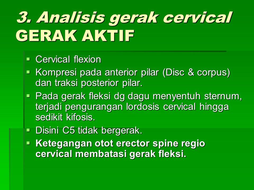 3. Analisis gerak cervical GERAK AKTIF  Cervical flexion  Kompresi pada anterior pilar (Disc & corpus) dan traksi posterior pilar.  Pada gerak flek