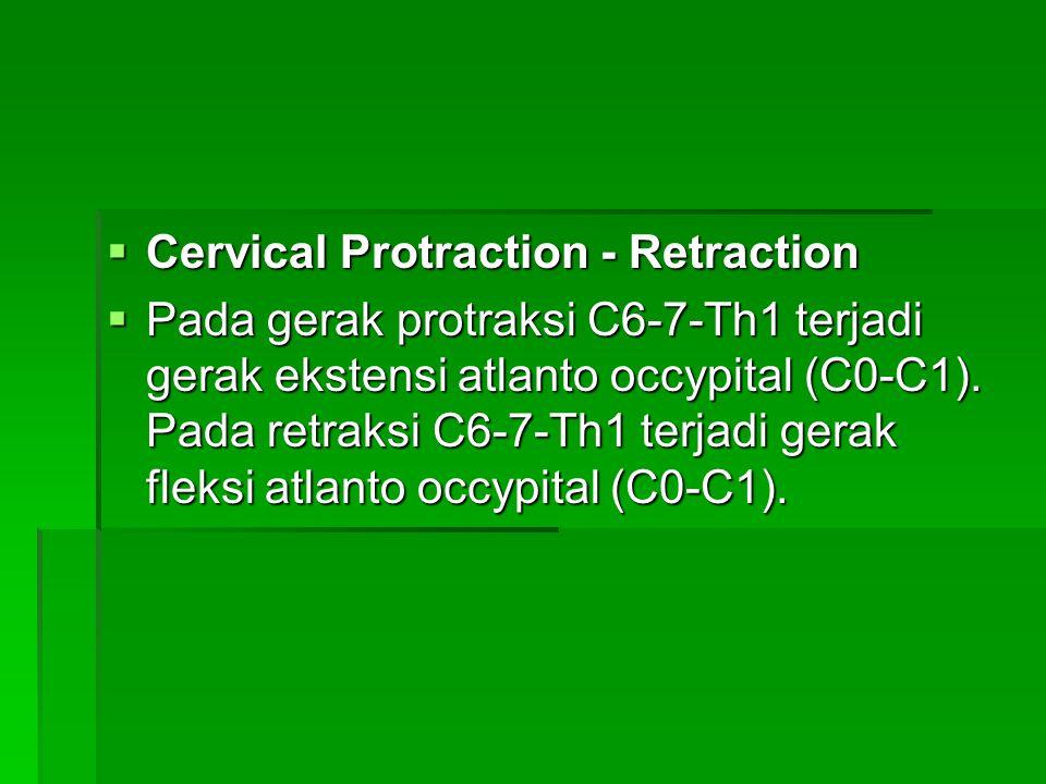  Cervical Protraction - Retraction  Pada gerak protraksi C6-7-Th1 terjadi gerak ekstensi atlanto occypital (C0-C1). Pada retraksi C6-7-Th1 terjadi g