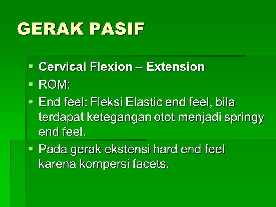 GERAK PASIF  Cervical Flexion – Extension  ROM:  End feel: Fleksi Elastic end feel, bila terdapat ketegangan otot menjadi springy end feel.  Pada