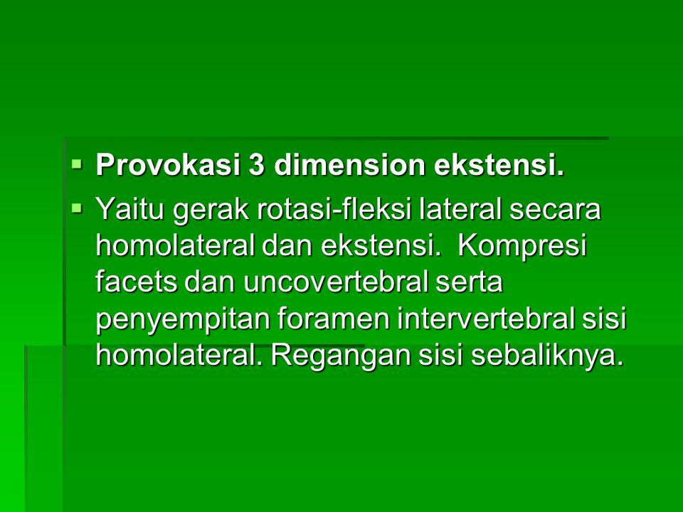  Provokasi 3 dimension ekstensi.  Yaitu gerak rotasi-fleksi lateral secara homolateral dan ekstensi. Kompresi facets dan uncovertebral serta penyemp