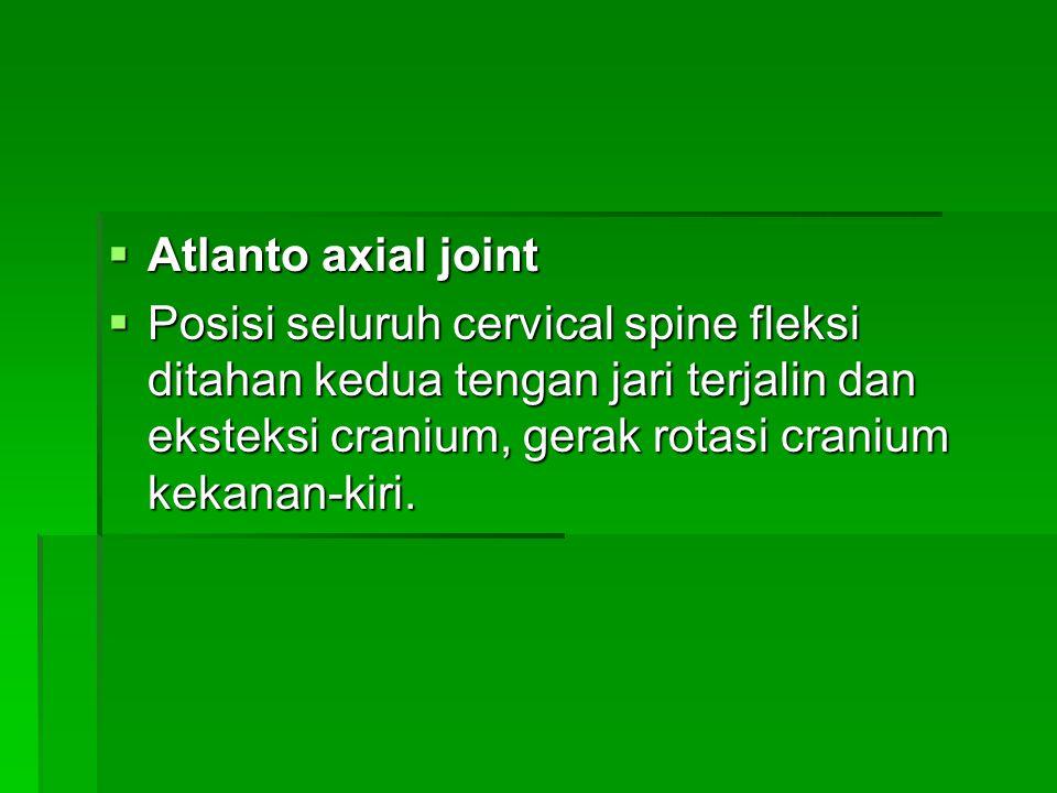  Atlanto axial joint  Posisi seluruh cervical spine fleksi ditahan kedua tengan jari terjalin dan eksteksi cranium, gerak rotasi cranium kekanan-kir