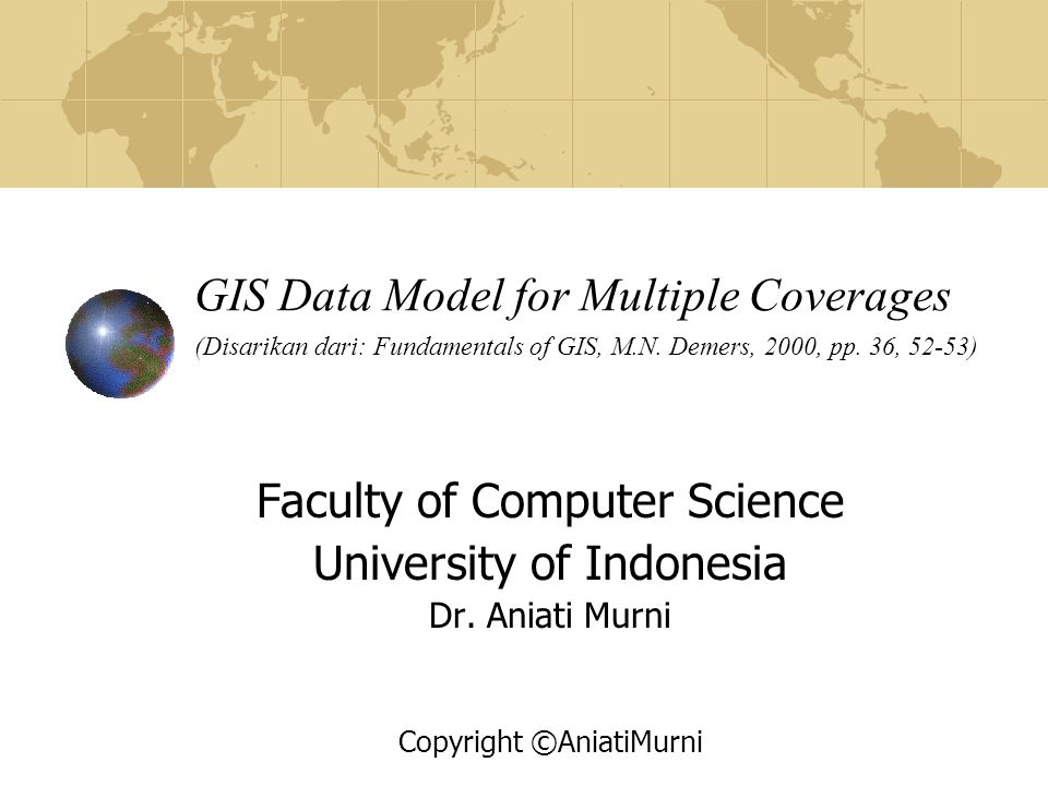 GIS Data Model for Multiple Coverages (Disarikan dari: Fundamentals of GIS, M.N. Demers, 2000, pp. 36, 52-53) Faculty of Computer Science University o