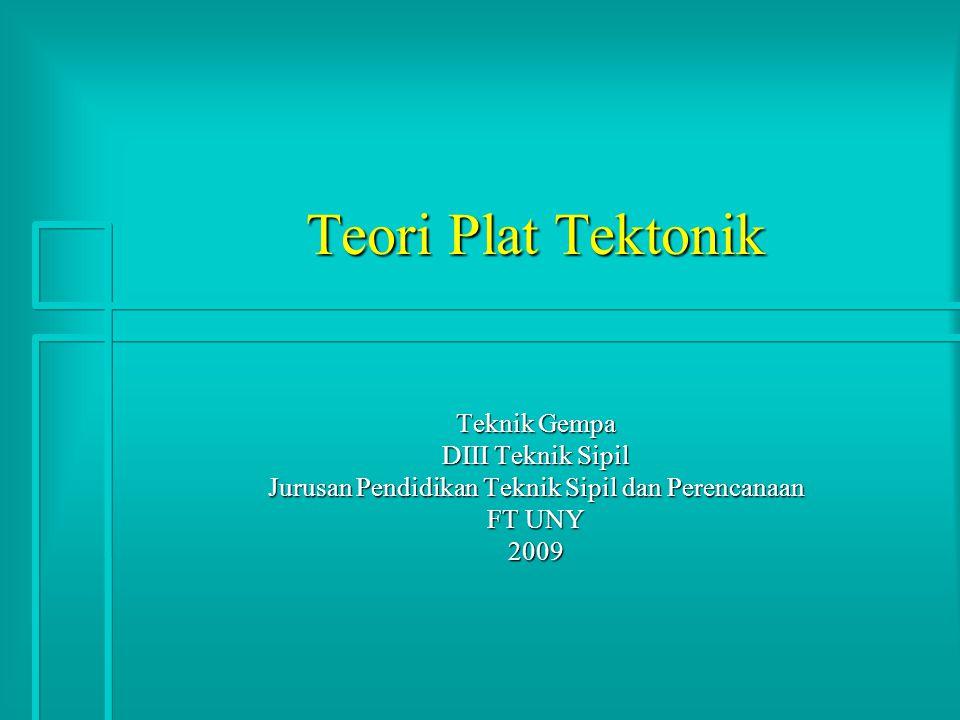 Teori Plat Tektonik Teknik Gempa DIII Teknik Sipil Jurusan Pendidikan Teknik Sipil dan Perencanaan FT UNY 2009