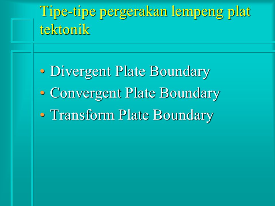 Tipe-tipe pergerakan lempeng plat tektonik Divergent Plate BoundaryDivergent Plate Boundary Convergent Plate BoundaryConvergent Plate Boundary Transform Plate BoundaryTransform Plate Boundary