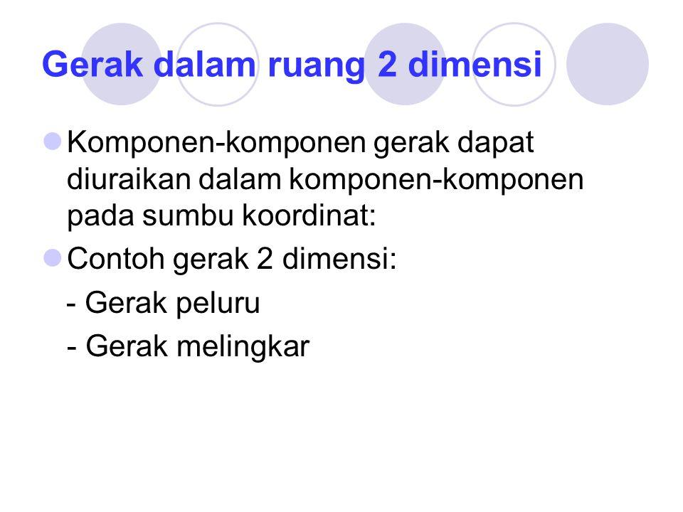 Gerak dalam ruang 2 dimensi Komponen-komponen gerak dapat diuraikan dalam komponen-komponen pada sumbu koordinat: Contoh gerak 2 dimensi: - Gerak peluru - Gerak melingkar