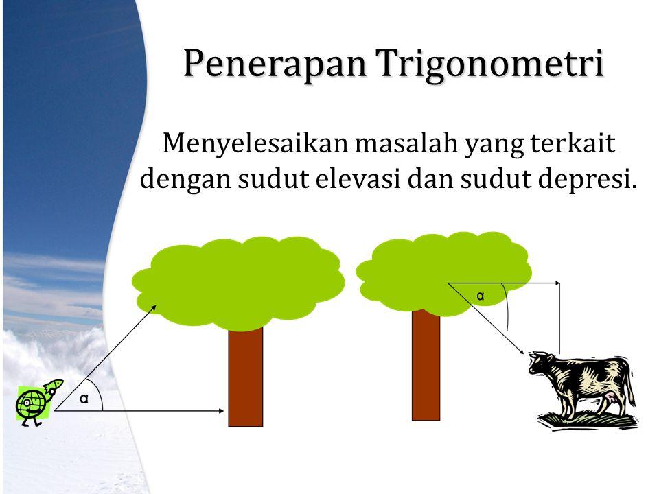 Penerapan Trigonometri Menyelesaikan masalah yang terkait dengan sudut elevasi dan sudut depresi.
