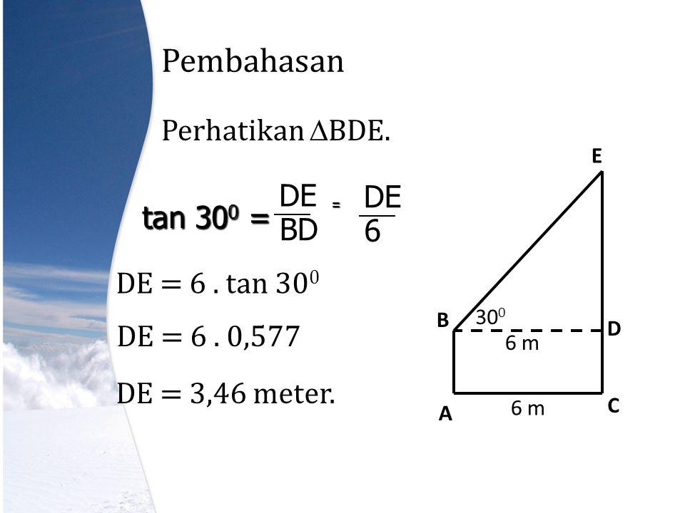 Pembahasan Perhatikan  BDE.A D C E B 6 m 30 0 tan 30 0 = BD DE 6 = DE = 6.
