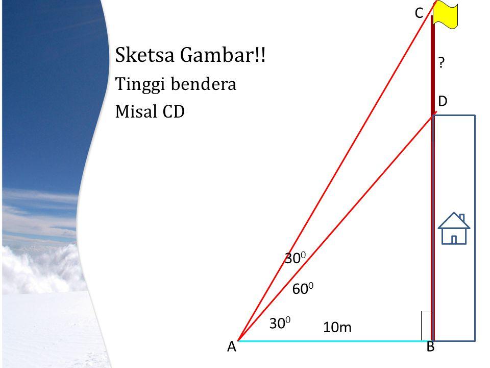 Sketsa Gambar!! Tinggi bendera Misal CD AB C D 60 0 30 0 ? 10m