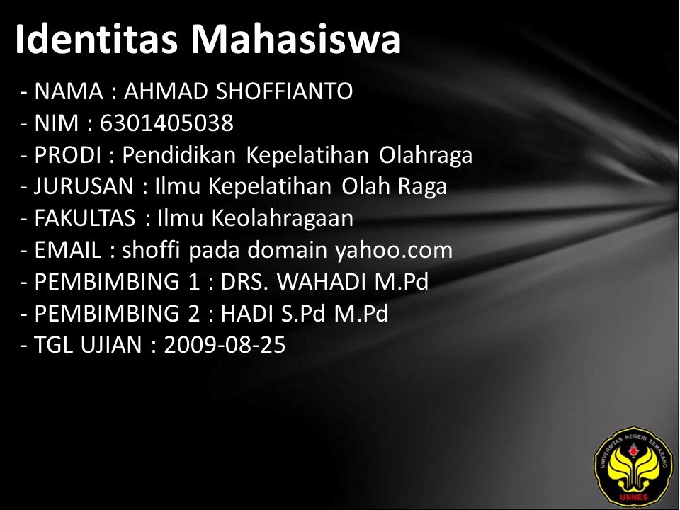 Identitas Mahasiswa - NAMA : AHMAD SHOFFIANTO - NIM : 6301405038 - PRODI : Pendidikan Kepelatihan Olahraga - JURUSAN : Ilmu Kepelatihan Olah Raga - FAKULTAS : Ilmu Keolahragaan - EMAIL : shoffi pada domain yahoo.com - PEMBIMBING 1 : DRS.