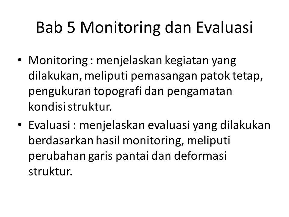 Bab 5 Monitoring dan Evaluasi Monitoring : menjelaskan kegiatan yang dilakukan, meliputi pemasangan patok tetap, pengukuran topografi dan pengamatan k