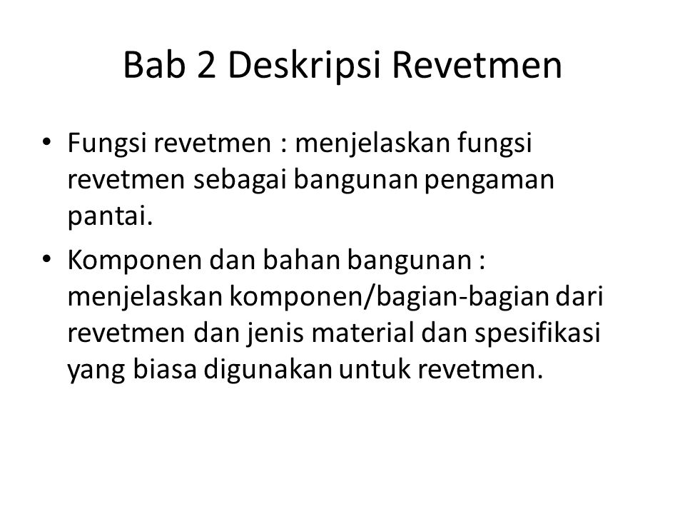 Bab 2 Deskripsi Revetmen Fungsi revetmen : menjelaskan fungsi revetmen sebagai bangunan pengaman pantai. Komponen dan bahan bangunan : menjelaskan kom