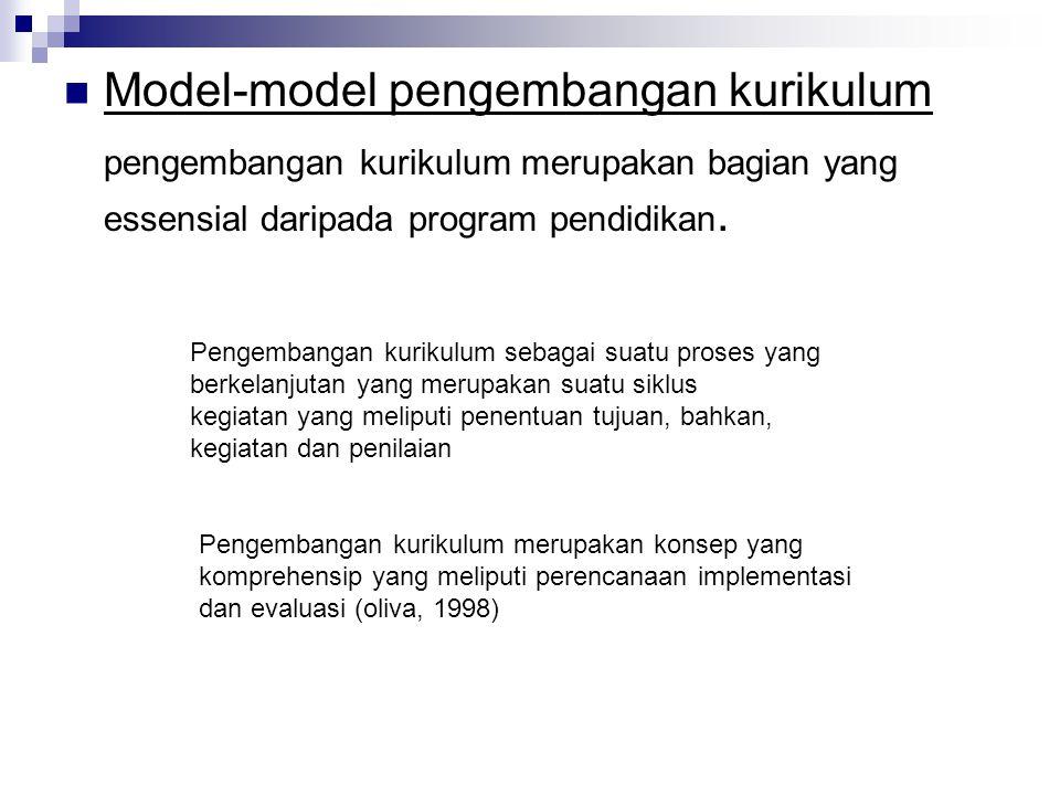 Model-model pengembangan kurikulum pengembangan kurikulum merupakan bagian yang essensial daripada program pendidikan. Pengembangan kurikulum sebagai