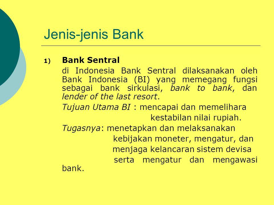 Jenis-jenis Bank 1) Bank Sentral di Indonesia Bank Sentral dilaksanakan oleh Bank Indonesia (BI) yang memegang fungsi sebagai bank sirkulasi, bank to